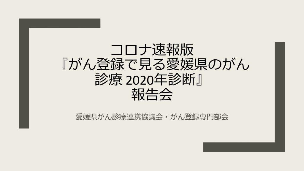 コロナ速報版 『がん登録で⾒る愛媛県のがん 診療2020年診断』